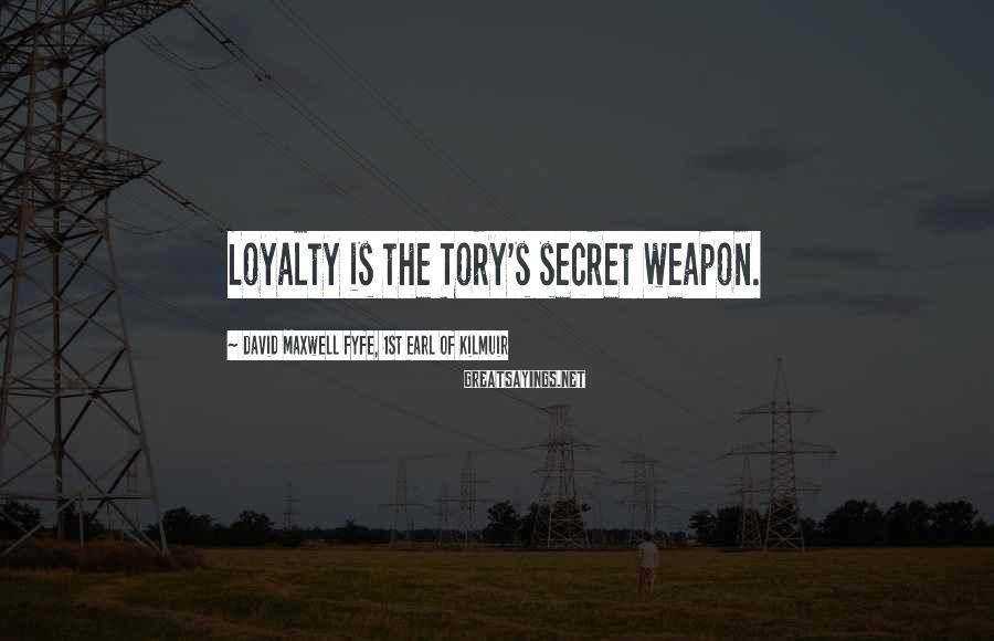 David Maxwell Fyfe, 1st Earl Of Kilmuir Sayings: Loyalty is the Tory's secret weapon.