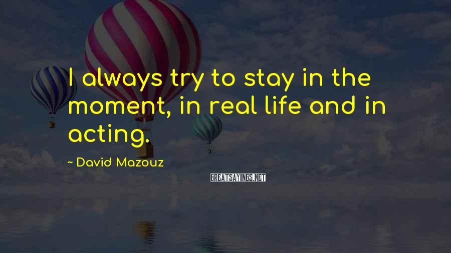 David Mazouz Sayings: I always try to stay in the moment, in real life and in acting.