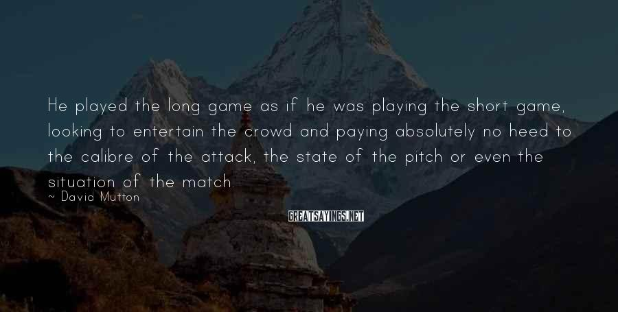 David Mutton Sayings: He played the long game as if he was playing the short game, looking to