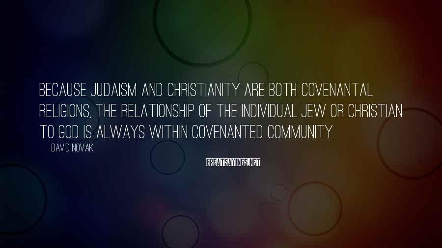 David Novak Sayings: Because Judaism and Christianity are both covenantal religions, the relationship of the individual Jew or
