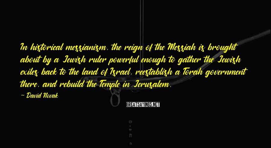 David Novak Sayings: In historical messianism, the reign of the Messiah is brought about by a Jewish ruler