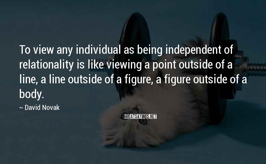 David Novak Sayings: To view any individual as being independent of relationality is like viewing a point outside
