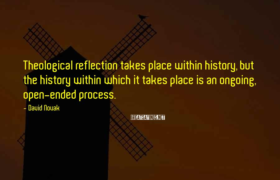 David Novak Sayings: Theological reflection takes place within history, but the history within which it takes place is