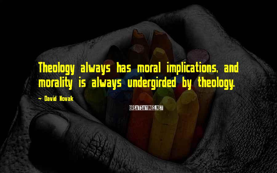 David Novak Sayings: Theology always has moral implications, and morality is always undergirded by theology.