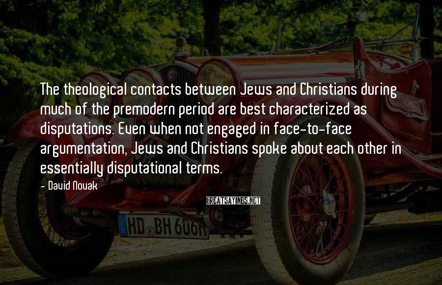 David Novak Sayings: The theological contacts between Jews and Christians during much of the premodern period are best