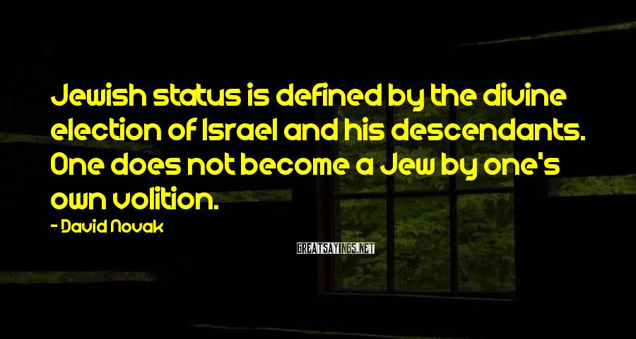 David Novak Sayings: Jewish status is defined by the divine election of Israel and his descendants. One does