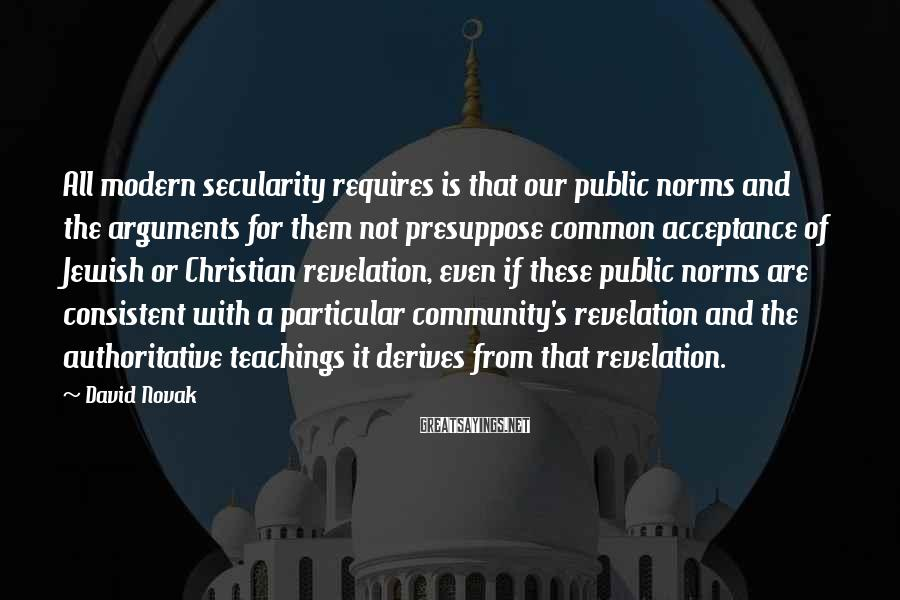 David Novak Sayings: All modern secularity requires is that our public norms and the arguments for them not