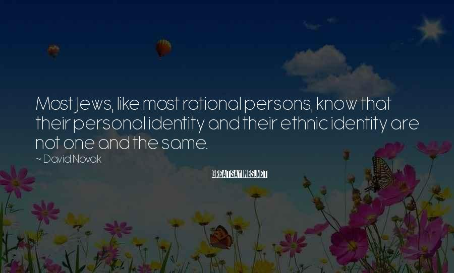 David Novak Sayings: Most Jews, like most rational persons, know that their personal identity and their ethnic identity