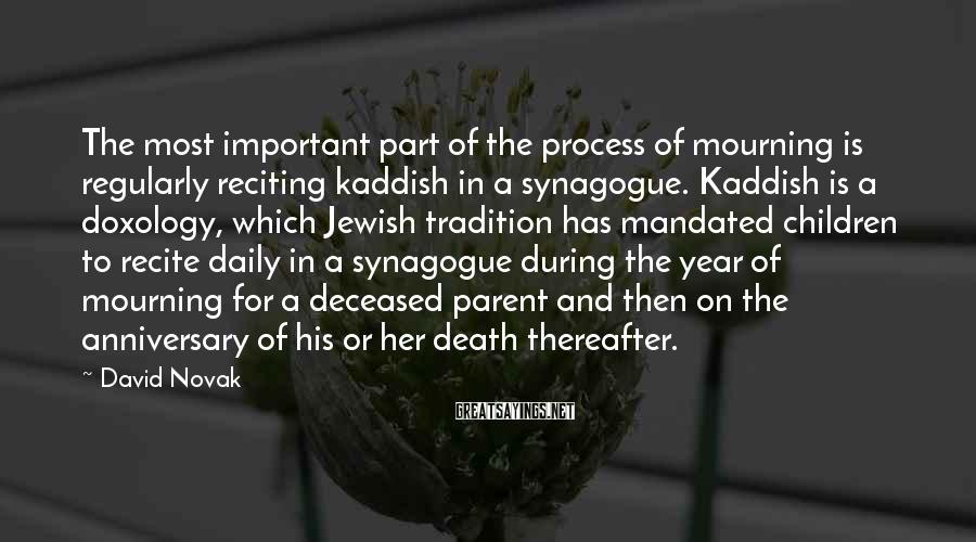 David Novak Sayings: The most important part of the process of mourning is regularly reciting kaddish in a