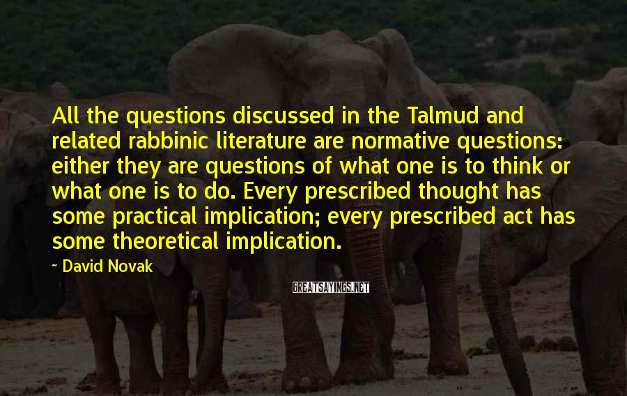 David Novak Sayings: All the questions discussed in the Talmud and related rabbinic literature are normative questions: either