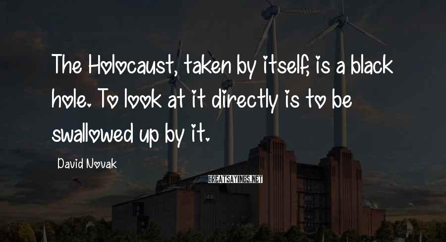 David Novak Sayings: The Holocaust, taken by itself, is a black hole. To look at it directly is