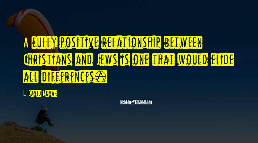 David Novak Sayings: A fully positive relationship between Christians and Jews is one that would elide all differences.
