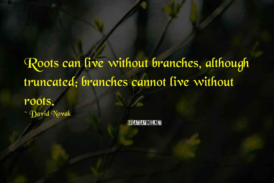 David Novak Sayings: Roots can live without branches, although truncated; branches cannot live without roots.