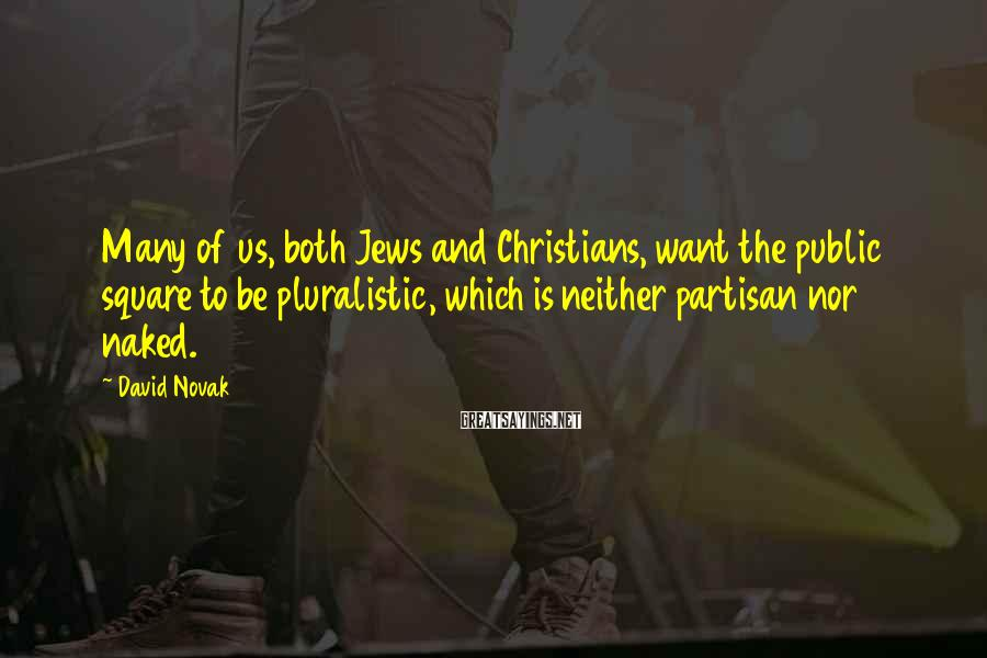 David Novak Sayings: Many of us, both Jews and Christians, want the public square to be pluralistic, which
