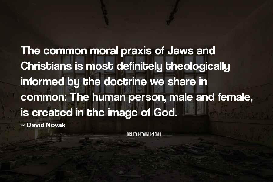 David Novak Sayings: The common moral praxis of Jews and Christians is most definitely theologically informed by the
