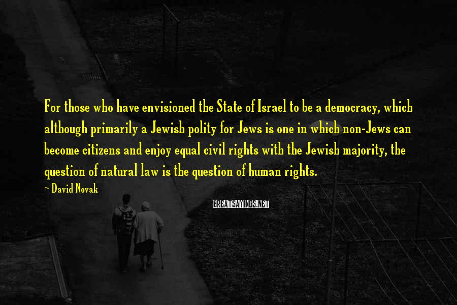 David Novak Sayings: For those who have envisioned the State of Israel to be a democracy, which although