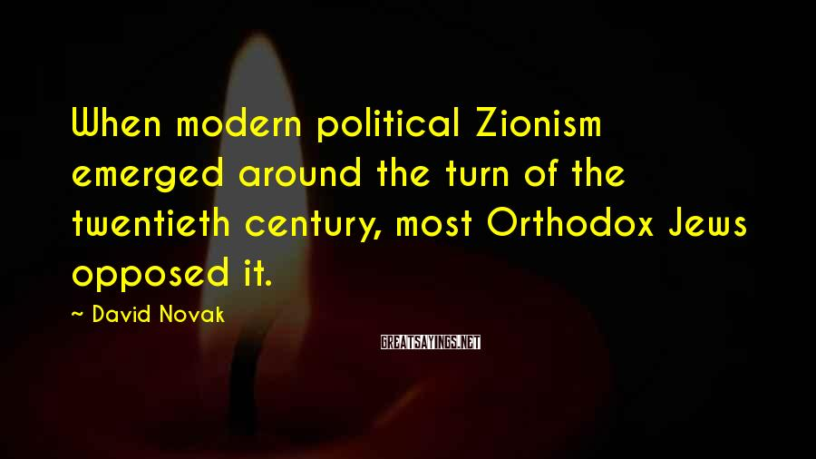 David Novak Sayings: When modern political Zionism emerged around the turn of the twentieth century, most Orthodox Jews