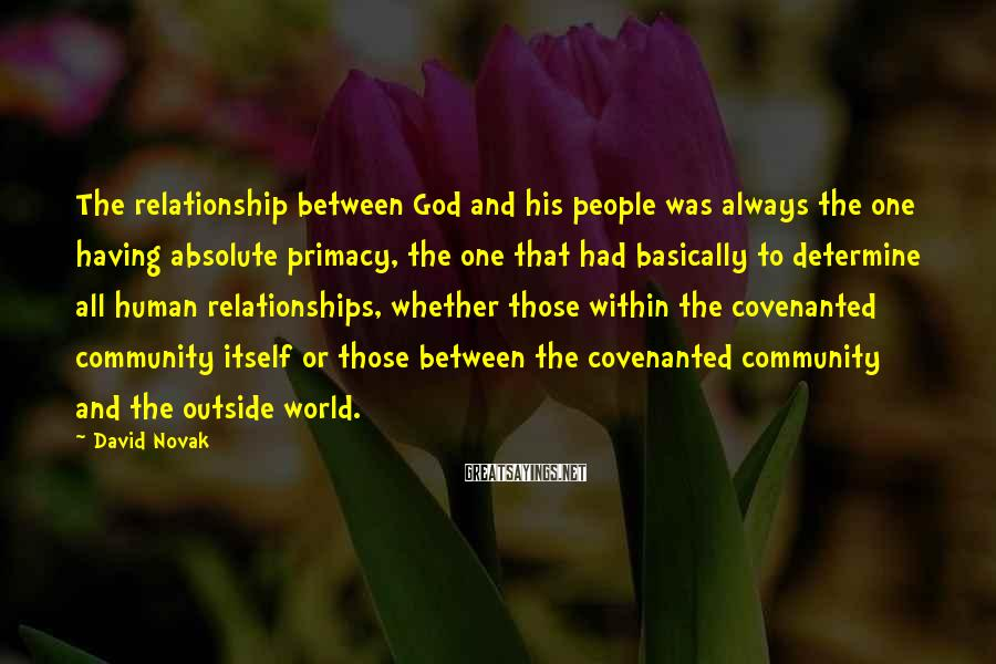 David Novak Sayings: The relationship between God and his people was always the one having absolute primacy, the