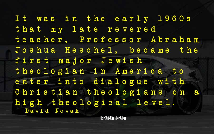 David Novak Sayings: It was in the early 1960s that my late revered teacher, Professor Abraham Joshua Heschel,