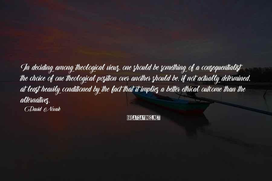 David Novak Sayings: In deciding among theological views, one should be something of a consequentialist: the choice of