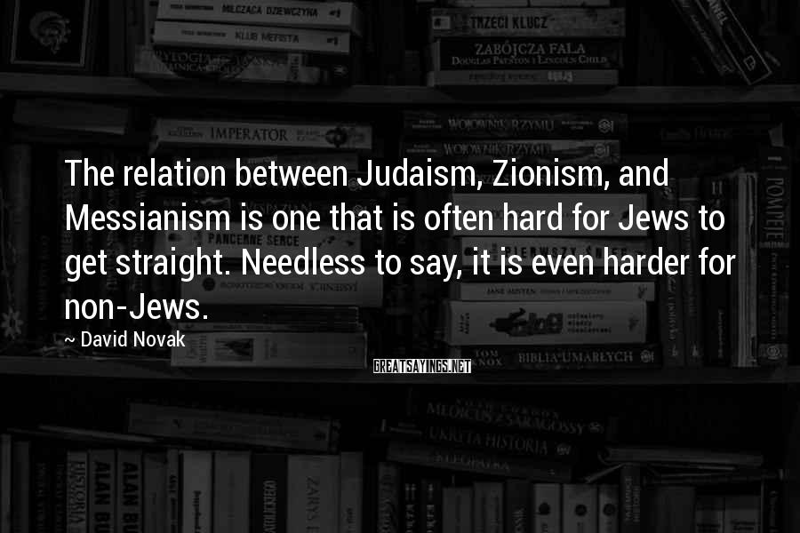 David Novak Sayings: The relation between Judaism, Zionism, and Messianism is one that is often hard for Jews