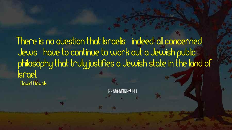 David Novak Sayings: There is no question that Israelis - indeed, all concerned Jews - have to continue