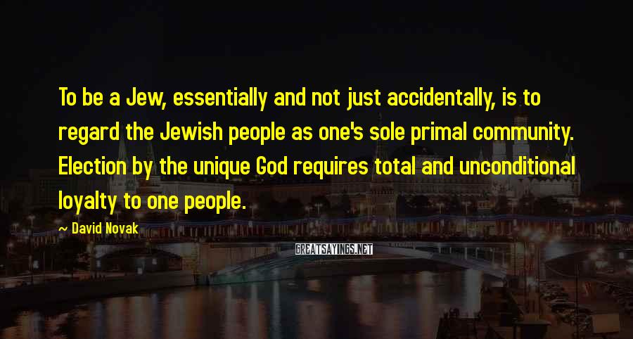 David Novak Sayings: To be a Jew, essentially and not just accidentally, is to regard the Jewish people