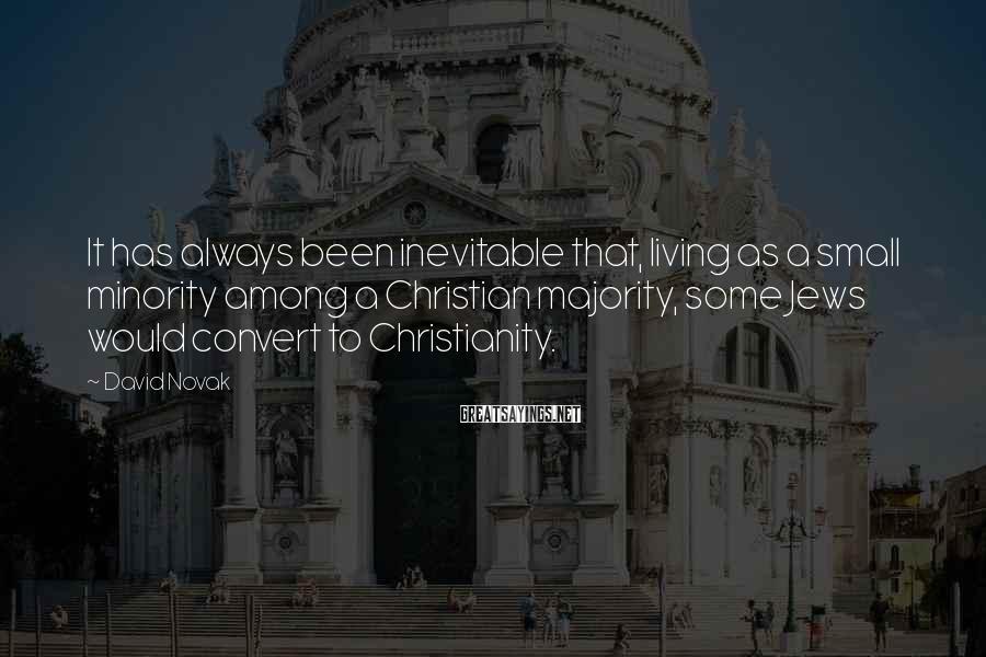 David Novak Sayings: It has always been inevitable that, living as a small minority among a Christian majority,