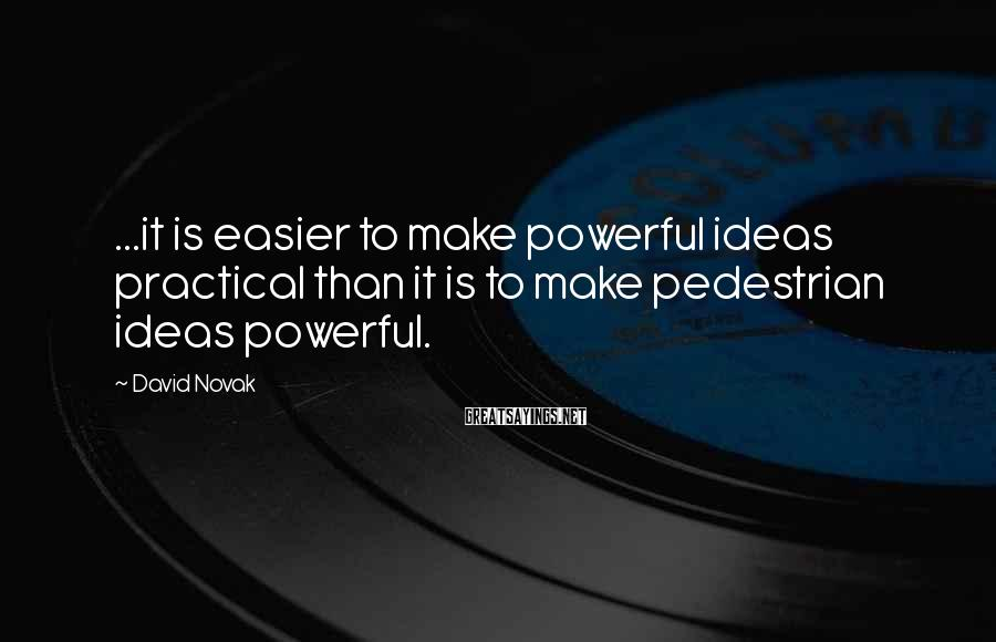 David Novak Sayings: ...it is easier to make powerful ideas practical than it is to make pedestrian ideas