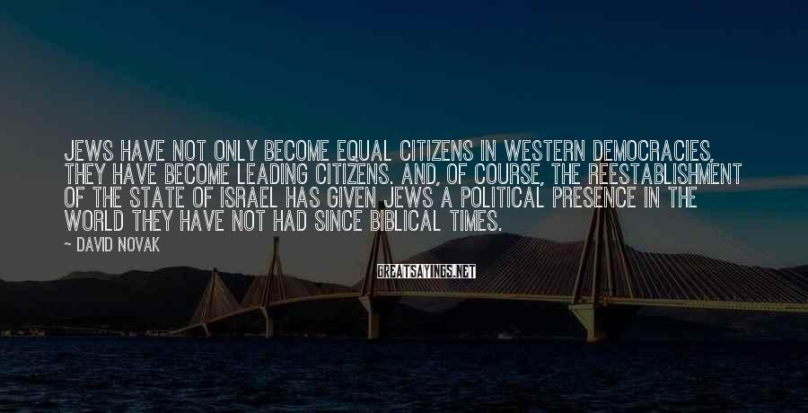 David Novak Sayings: Jews have not only become equal citizens in Western democracies, they have become leading citizens.