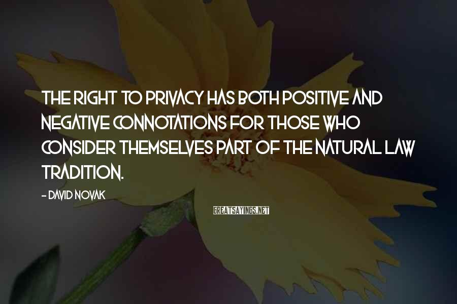 David Novak Sayings: The right to privacy has both positive and negative connotations for those who consider themselves