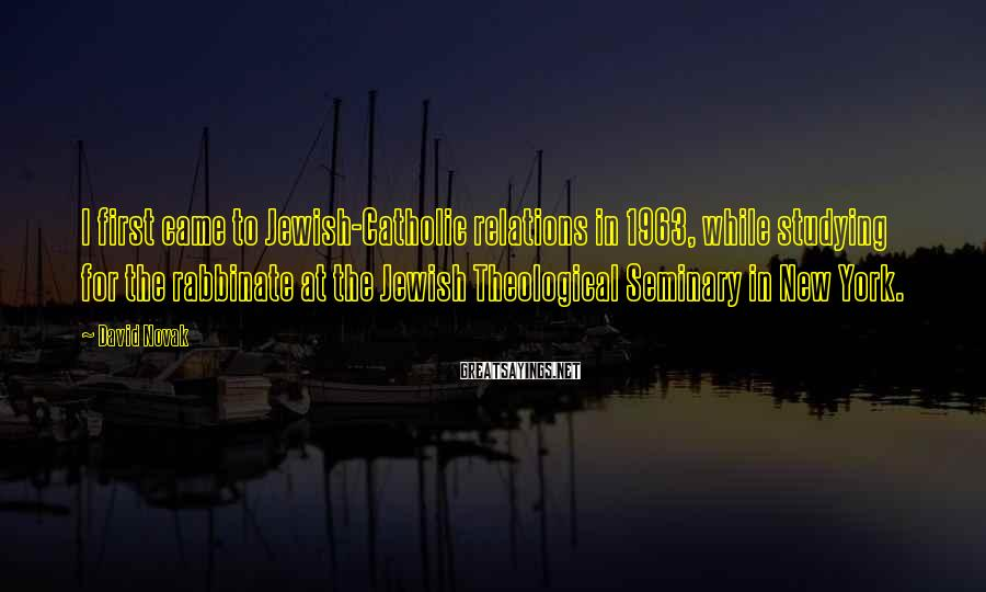 David Novak Sayings: I first came to Jewish-Catholic relations in 1963, while studying for the rabbinate at the