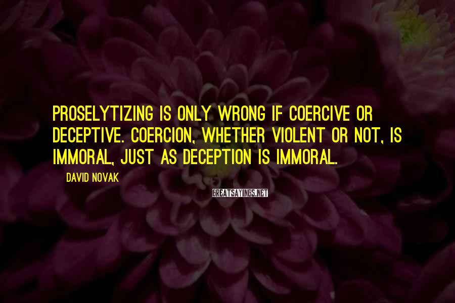 David Novak Sayings: Proselytizing is only wrong if coercive or deceptive. Coercion, whether violent or not, is immoral,