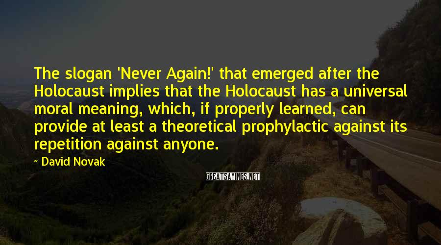 David Novak Sayings: The slogan 'Never Again!' that emerged after the Holocaust implies that the Holocaust has a