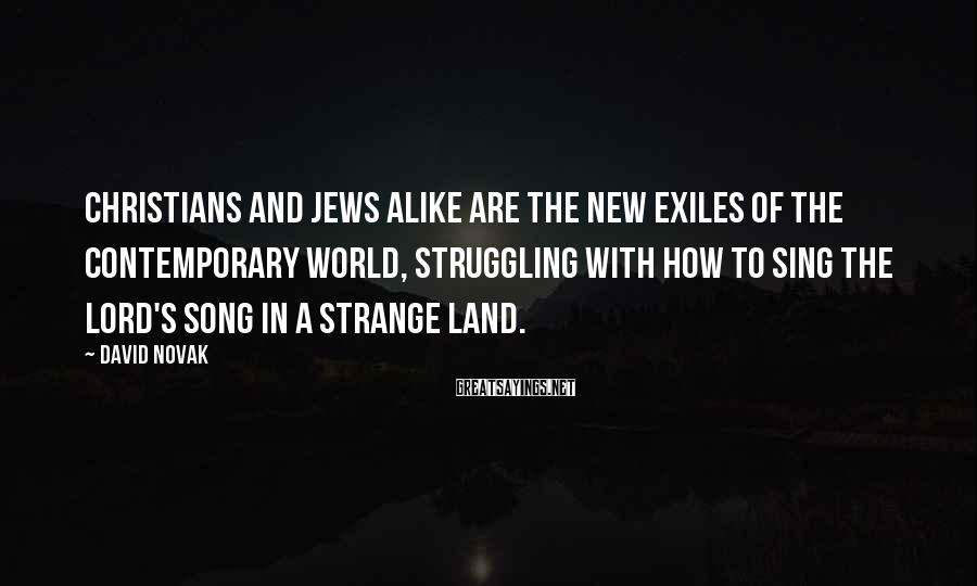 David Novak Sayings: Christians and Jews alike are the new exiles of the contemporary world, struggling with how