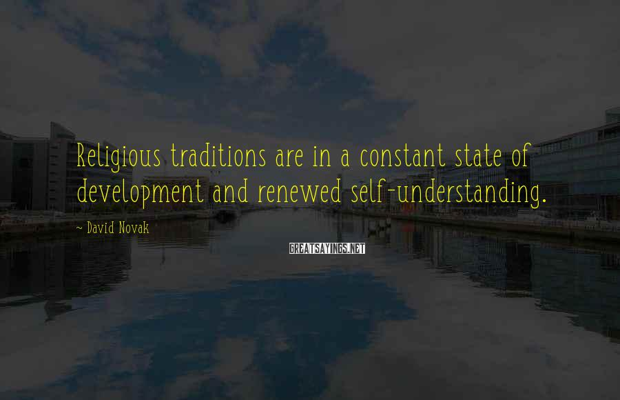 David Novak Sayings: Religious traditions are in a constant state of development and renewed self-understanding.