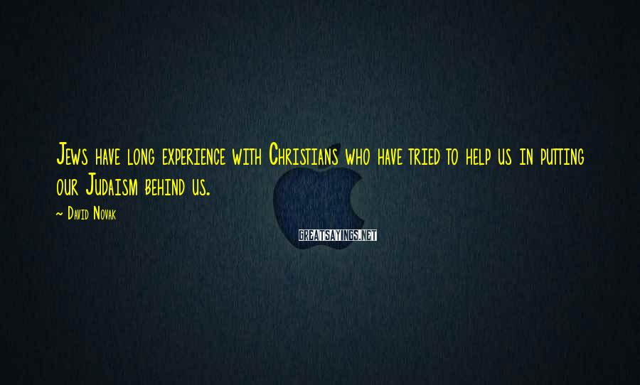 David Novak Sayings: Jews have long experience with Christians who have tried to help us in putting our