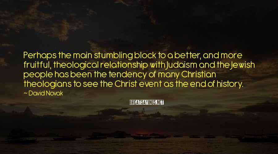 David Novak Sayings: Perhaps the main stumbling block to a better, and more fruitful, theological relationship with Judaism