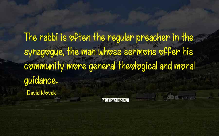 David Novak Sayings: The rabbi is often the regular preacher in the synagogue, the man whose sermons offer