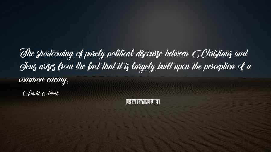 David Novak Sayings: The shortcoming of purely political discourse between Christians and Jews arises from the fact that