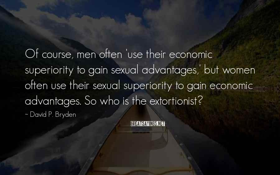 David P. Bryden Sayings: Of course, men often 'use their economic superiority to gain sexual advantages,' but women often