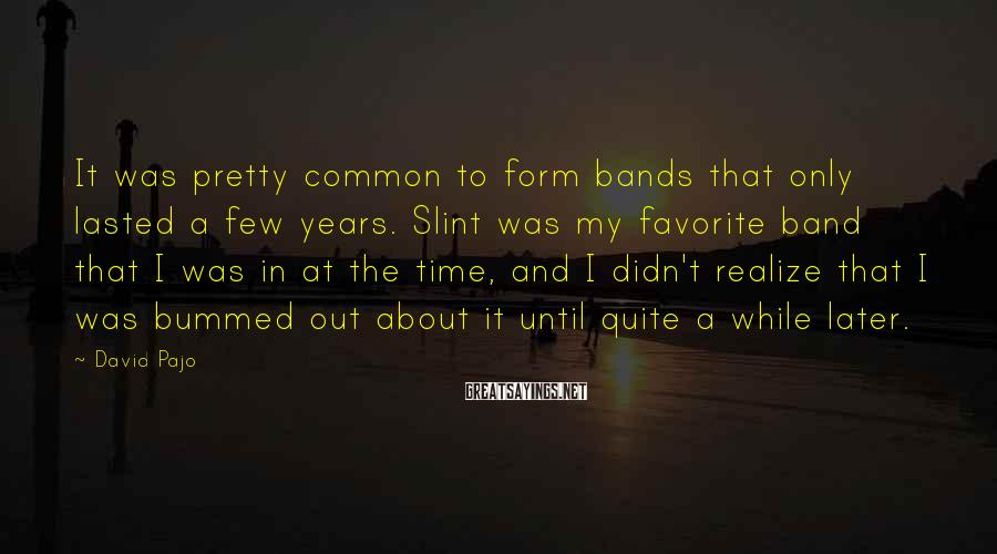 David Pajo Sayings: It was pretty common to form bands that only lasted a few years. Slint was