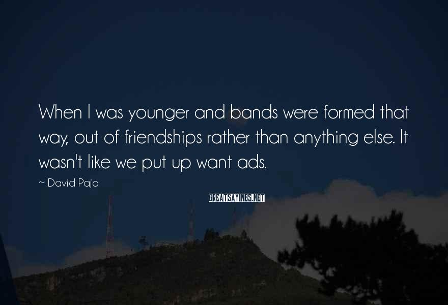 David Pajo Sayings: When I was younger and bands were formed that way, out of friendships rather than