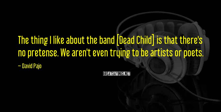 David Pajo Sayings: The thing I like about the band [Dead Child] is that there's no pretense. We