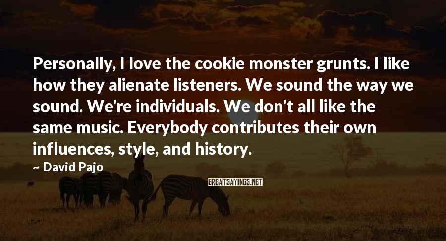 David Pajo Sayings: Personally, I love the cookie monster grunts. I like how they alienate listeners. We sound