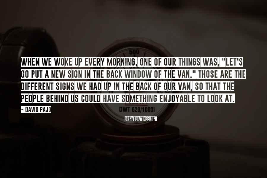 """David Pajo Sayings: When we woke up every morning, one of our things was, """"Let's go put a"""