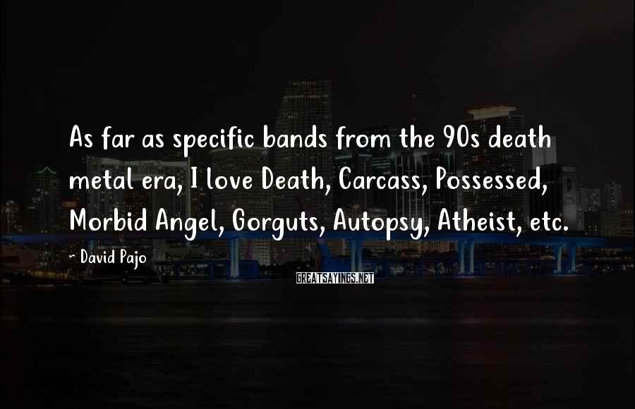 David Pajo Sayings: As far as specific bands from the 90s death metal era, I love Death, Carcass,
