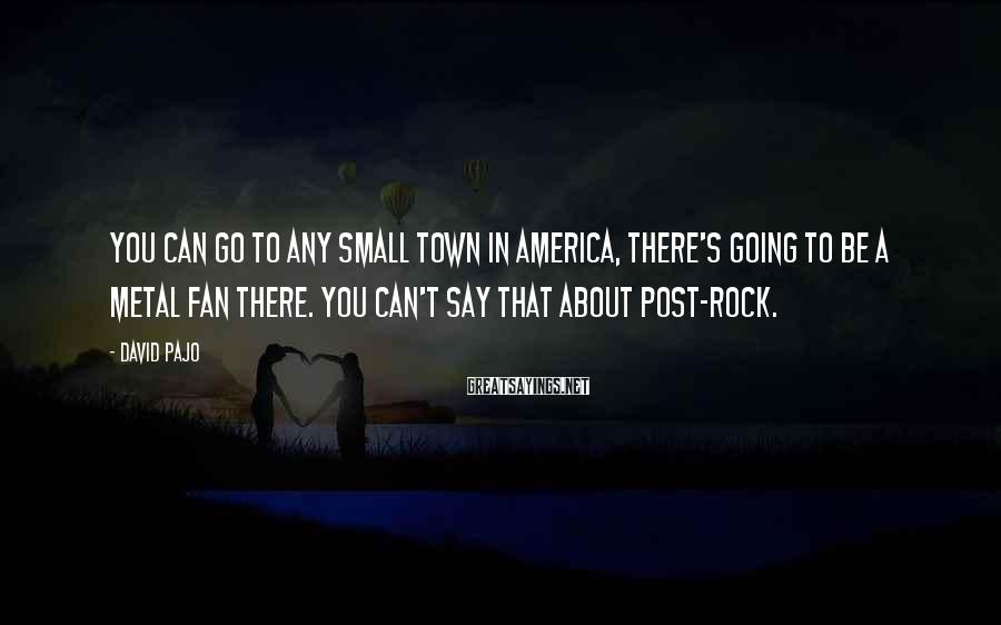 David Pajo Sayings: You can go to any small town in America, there's going to be a metal