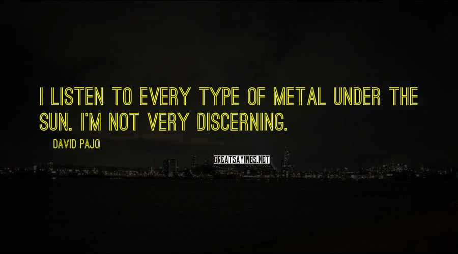 David Pajo Sayings: I listen to every type of metal under the sun. I'm not very discerning.