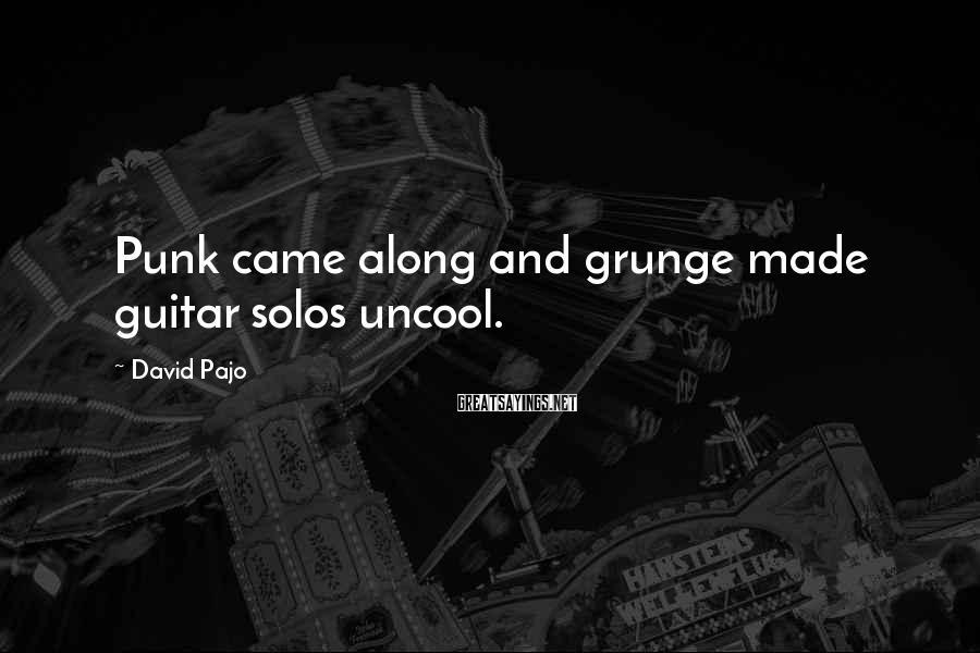 David Pajo Sayings: Punk came along and grunge made guitar solos uncool.